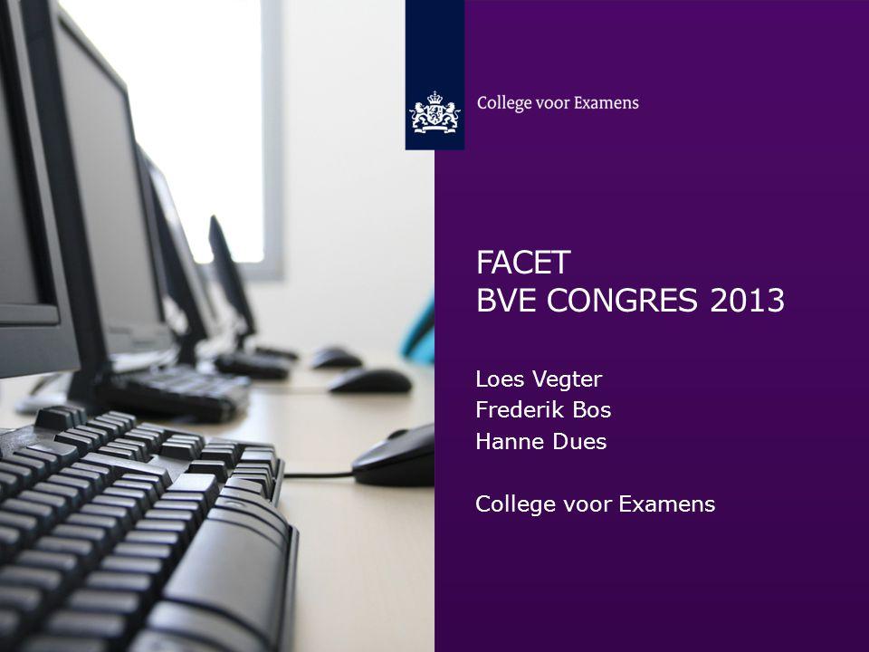 FACET BVE CONGRES 2013 Loes Vegter Frederik Bos Hanne Dues College voor Examens