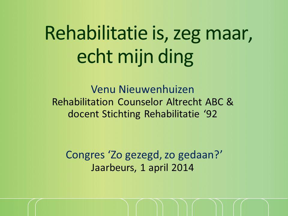 Rehabilitatie is, zeg maar, echt mijn ding Venu Nieuwenhuizen Rehabilitation Counselor Altrecht ABC & docent Stichting Rehabilitatie '92 Congres 'Zo g