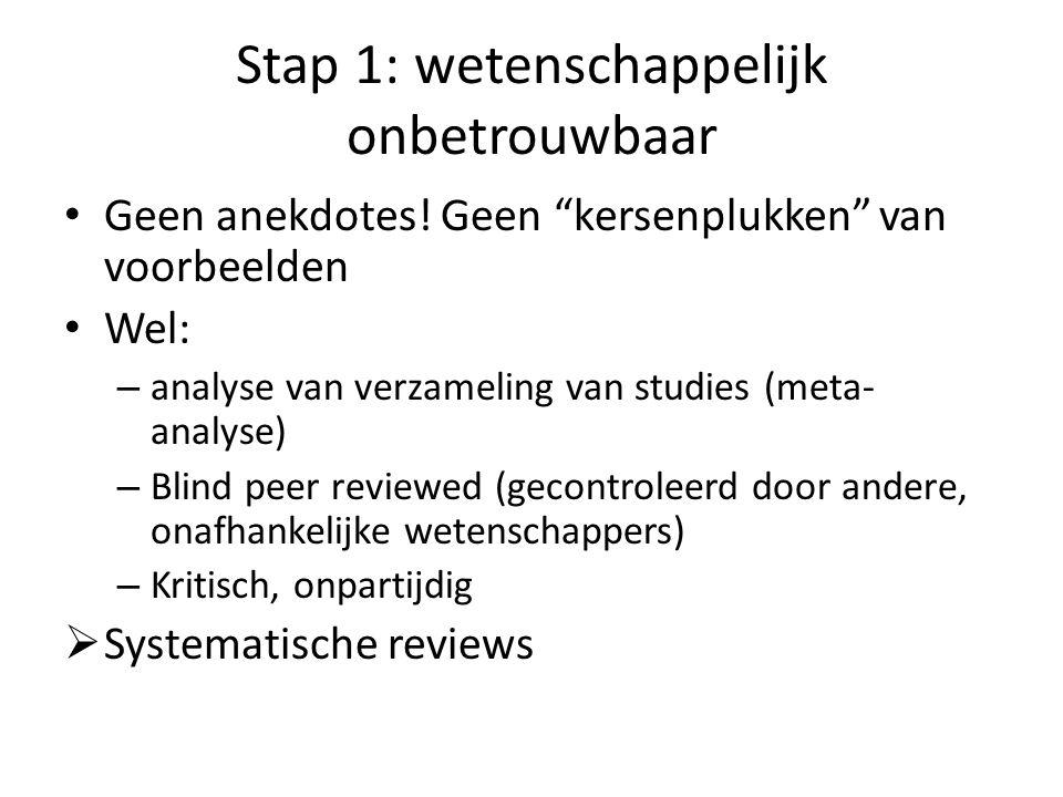 """Stap 1: wetenschappelijk onbetrouwbaar • Geen anekdotes! Geen """"kersenplukken"""" van voorbeelden • Wel: – analyse van verzameling van studies (meta- anal"""