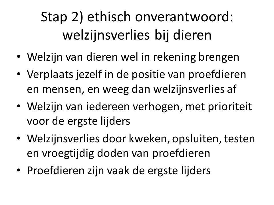 Stap 2) ethisch onverantwoord: welzijnsverlies bij dieren • Welzijn van dieren wel in rekening brengen • Verplaats jezelf in de positie van proefdiere