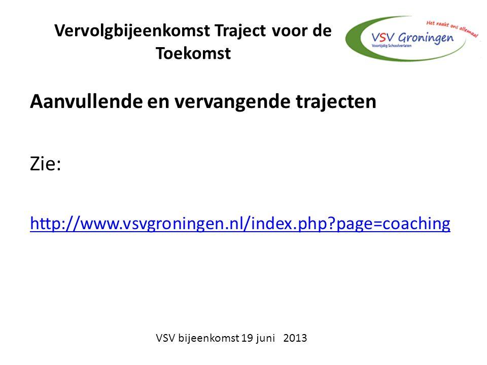 Vervolgbijeenkomst Traject voor de Toekomst Aanvullende en vervangende trajecten Zie: http://www.vsvgroningen.nl/index.php page=coaching VSV bijeenkomst 19 juni 2013