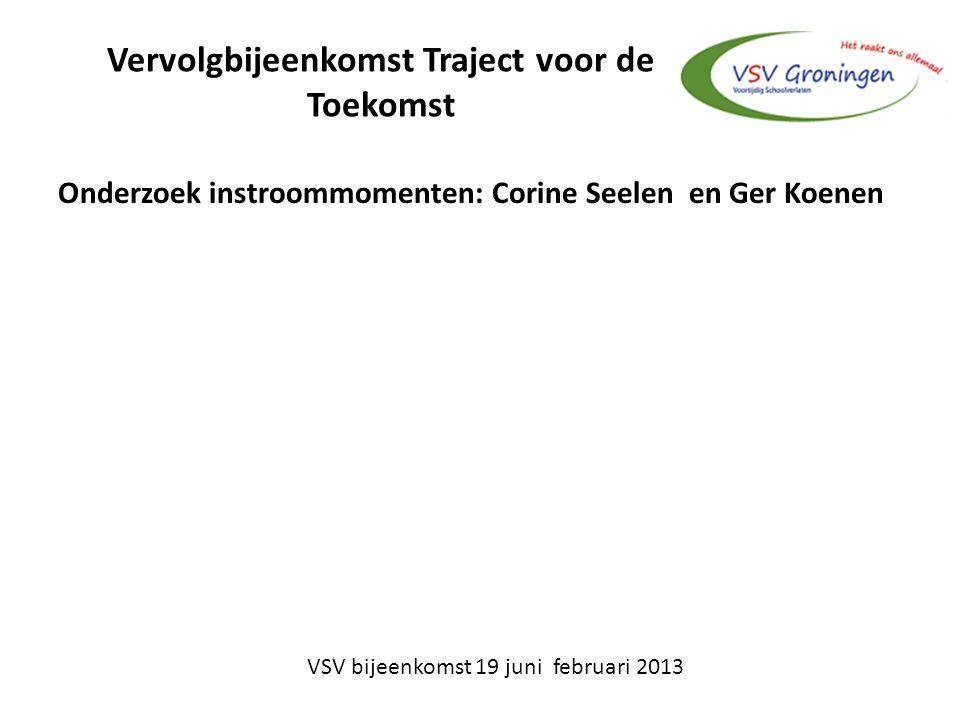 Vervolgbijeenkomst Traject voor de Toekomst Onderzoek instroommomenten: Corine Seelen en Ger Koenen VSV bijeenkomst 19 juni februari 2013
