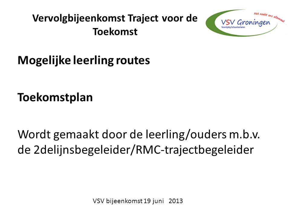 Vervolgbijeenkomst Traject voor de Toekomst Mogelijke leerling routes Toekomstplan Wordt gemaakt door de leerling/ouders m.b.v. de 2delijnsbegeleider/