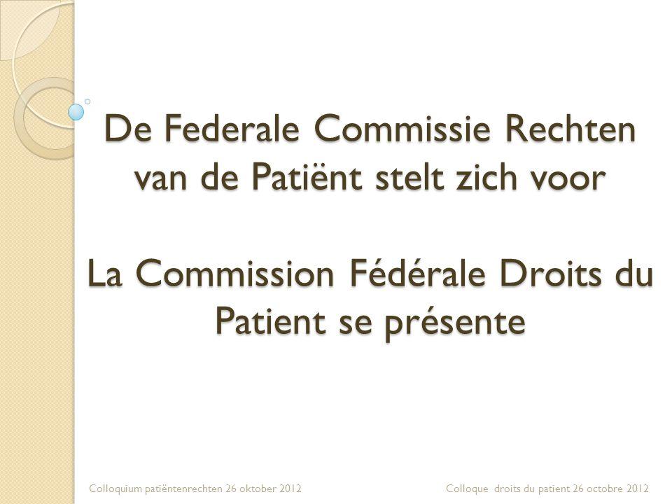 De Federale Commissie Rechten van de Patiënt stelt zich voor La Commission Fédérale Droits du Patient se présente Colloquium patiëntenrechten 26 oktober 2012 Colloque droits du patient 26 octobre 2012