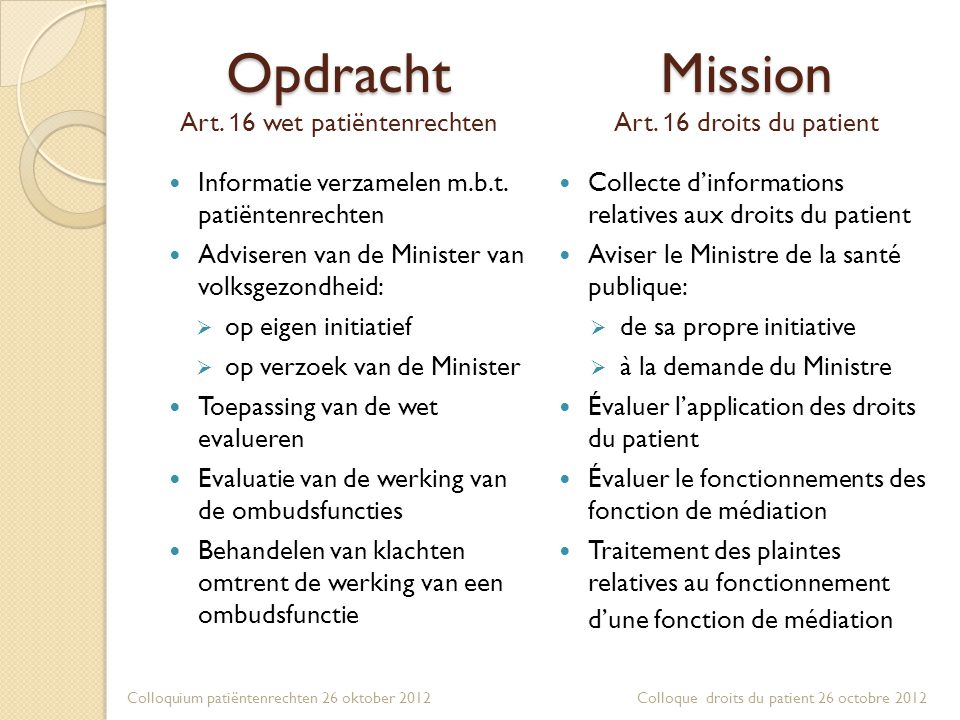 Mission Mission Art. 1 6 droits du patient  Informatie verzamelen m.b.t. patiëntenrechten  Adviseren van de Minister van volksgezondheid:  op eigen