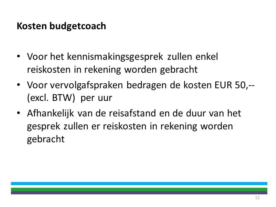 Kosten budgetcoach • Voor het kennismakingsgesprek zullen enkel reiskosten in rekening worden gebracht • Voor vervolgafspraken bedragen de kosten EUR 50,-- (excl.