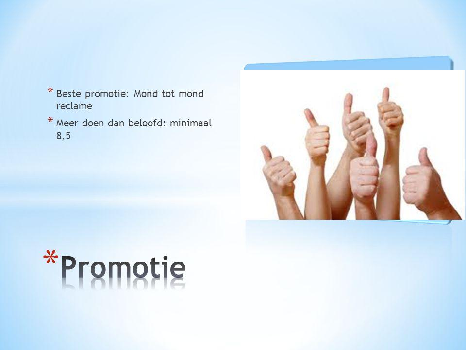* Beste promotie: Mond tot mond reclame * Meer doen dan beloofd: minimaal 8,5