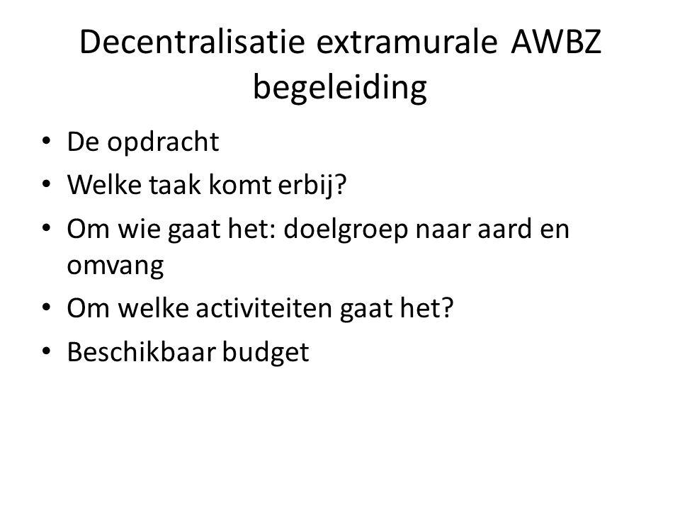 Decentralisatie extramurale AWBZ begeleiding • De opdracht • Welke taak komt erbij? • Om wie gaat het: doelgroep naar aard en omvang • Om welke activi