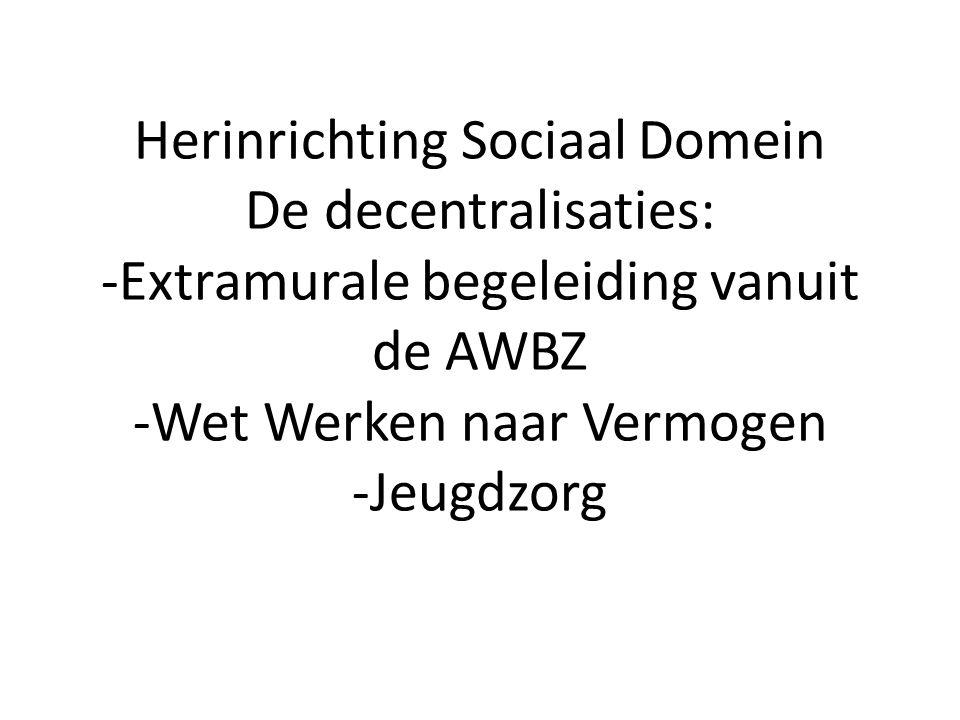 Herinrichting Sociaal Domein De decentralisaties: -Extramurale begeleiding vanuit de AWBZ -Wet Werken naar Vermogen -Jeugdzorg