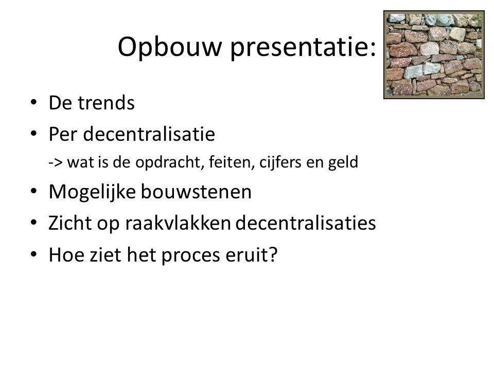 Opbouw presentatie: • De trends • Per decentralisatie -> wat is de opdracht, feiten, cijfers en geld • Mogelijke bouwstenen • Zicht op raakvlakken dec
