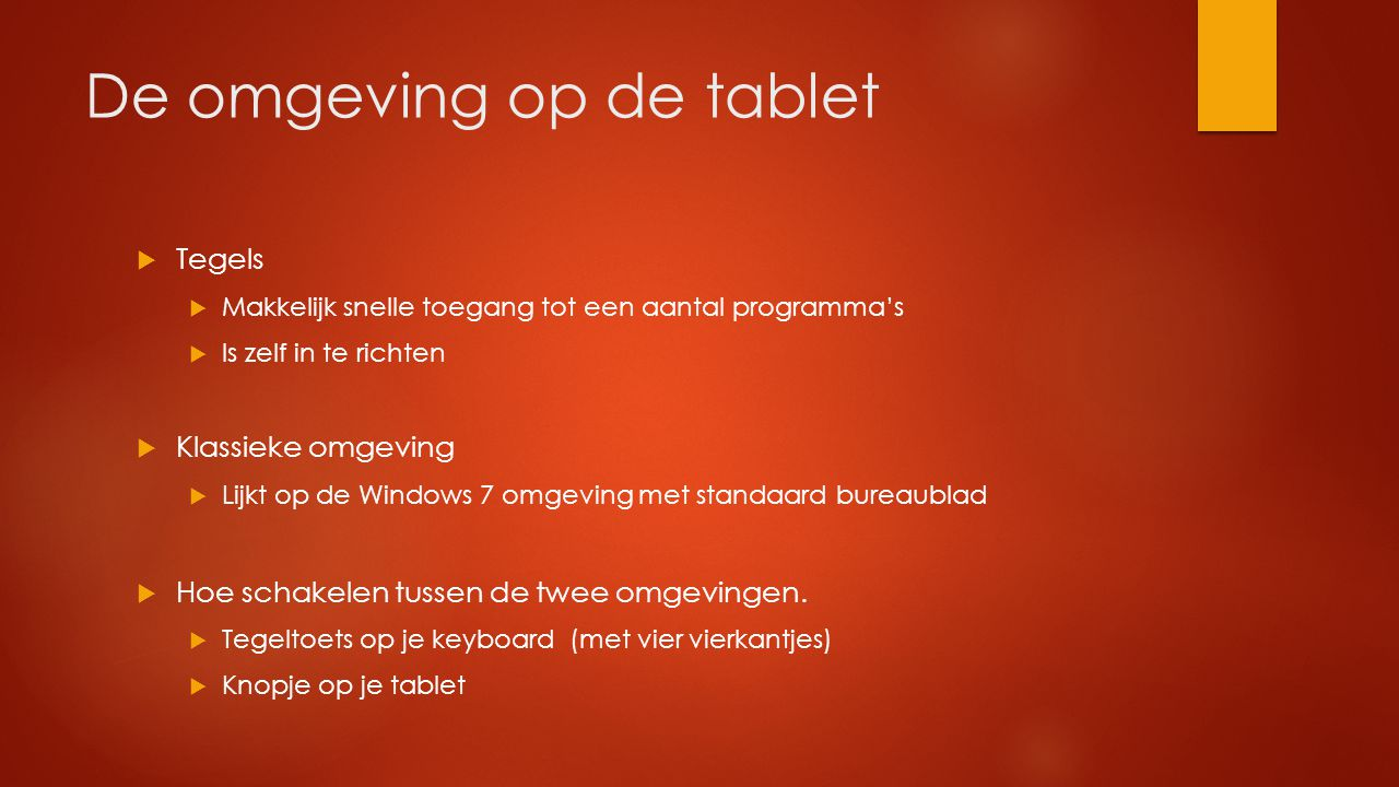 De omgeving op de tablet  Tegels  Makkelijk snelle toegang tot een aantal programma's  Is zelf in te richten  Klassieke omgeving  Lijkt op de Win
