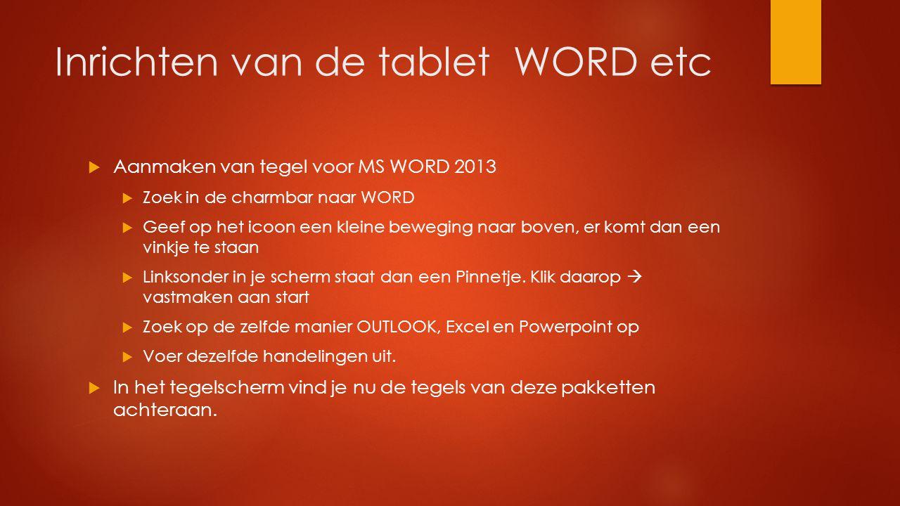 Inrichten van de tablet WORD etc  Aanmaken van tegel voor MS WORD 2013  Zoek in de charmbar naar WORD  Geef op het icoon een kleine beweging naar b