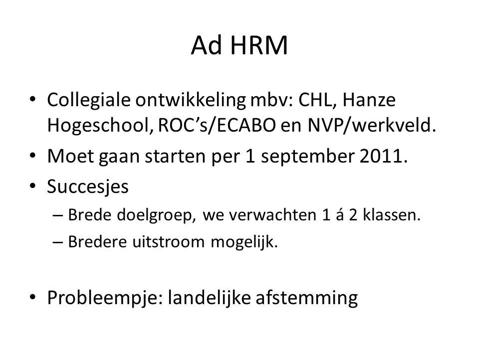 Ad HRM • Collegiale ontwikkeling mbv: CHL, Hanze Hogeschool, ROC's/ECABO en NVP/werkveld. • Moet gaan starten per 1 september 2011. • Succesjes – Bred