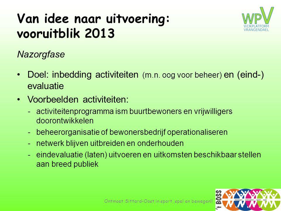 Van idee naar uitvoering: vooruitblik 2013 Nazorgfase •Doel: inbedding activiteiten (m.n. oog voor beheer) en (eind-) evaluatie •Voorbeelden activitei