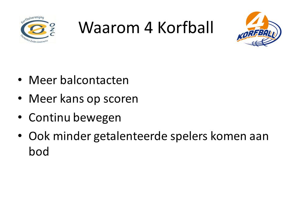 Waarom 4 Korfball • Meer balcontacten • Meer kans op scoren • Continu bewegen • Ook minder getalenteerde spelers komen aan bod