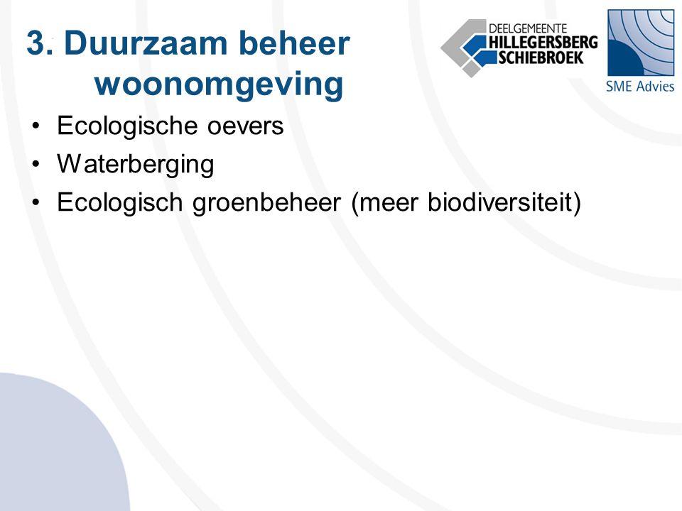 3. Duurzaam beheer woonomgeving •Ecologische oevers •Waterberging •Ecologisch groenbeheer (meer biodiversiteit)