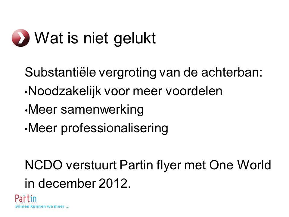 Samen kunnen we meer … Wat is niet gelukt Substantiële vergroting van de achterban: • Noodzakelijk voor meer voordelen • Meer samenwerking • Meer professionalisering NCDO verstuurt Partin flyer met One World in december 2012.
