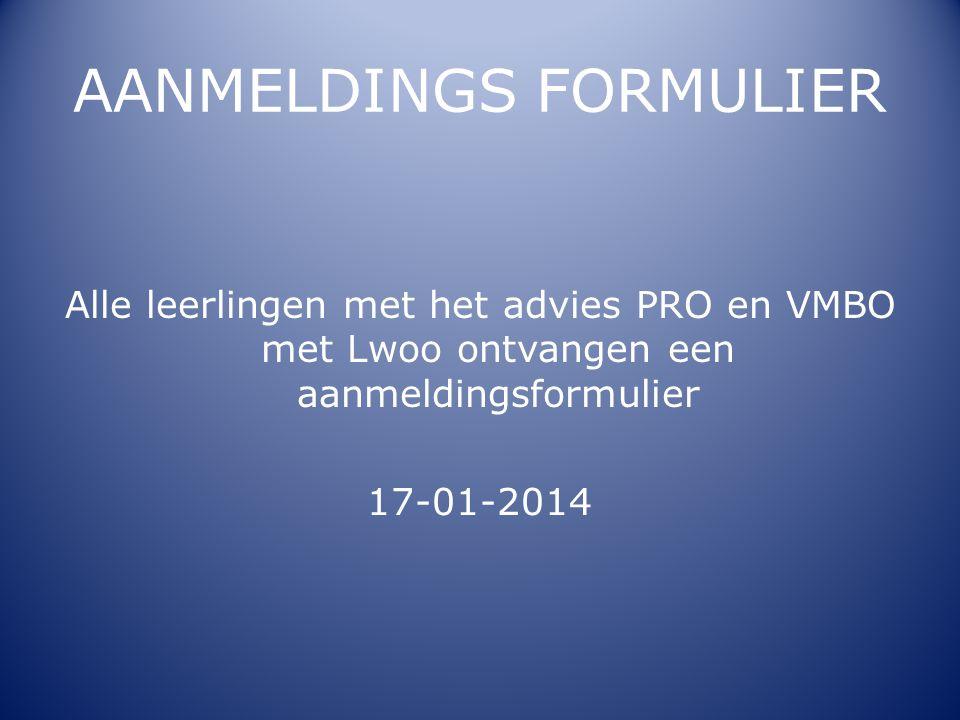 AANMELDINGS FORMULIER Alle leerlingen met het advies PRO en VMBO met Lwoo ontvangen een aanmeldingsformulier 17-01-2014