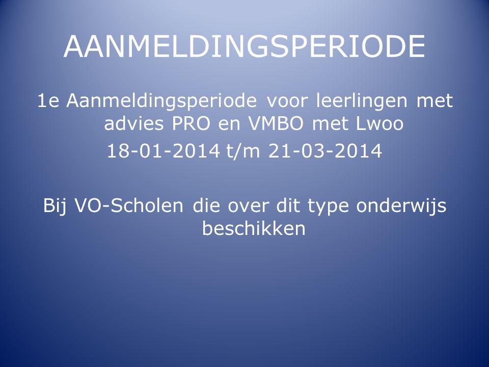 AANMELDINGSPERIODE 1e Aanmeldingsperiode voor leerlingen met advies PRO en VMBO met Lwoo 18-01-2014 t/m 21-03-2014 Bij VO-Scholen die over dit type on