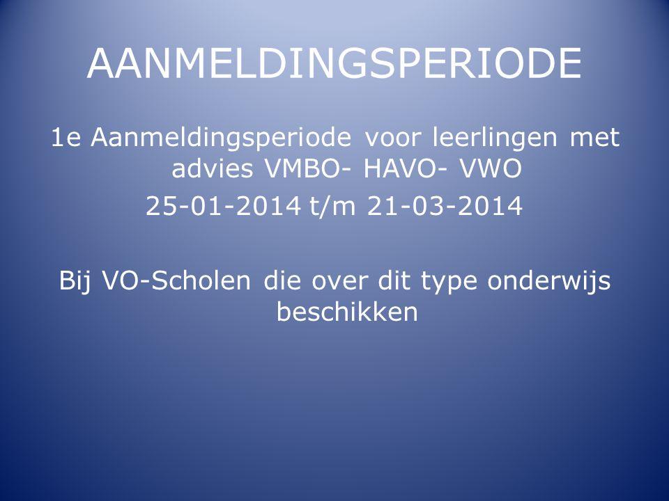 AANMELDINGSPERIODE 1e Aanmeldingsperiode voor leerlingen met advies VMBO- HAVO- VWO 25-01-2014 t/m 21-03-2014 Bij VO-Scholen die over dit type onderwi
