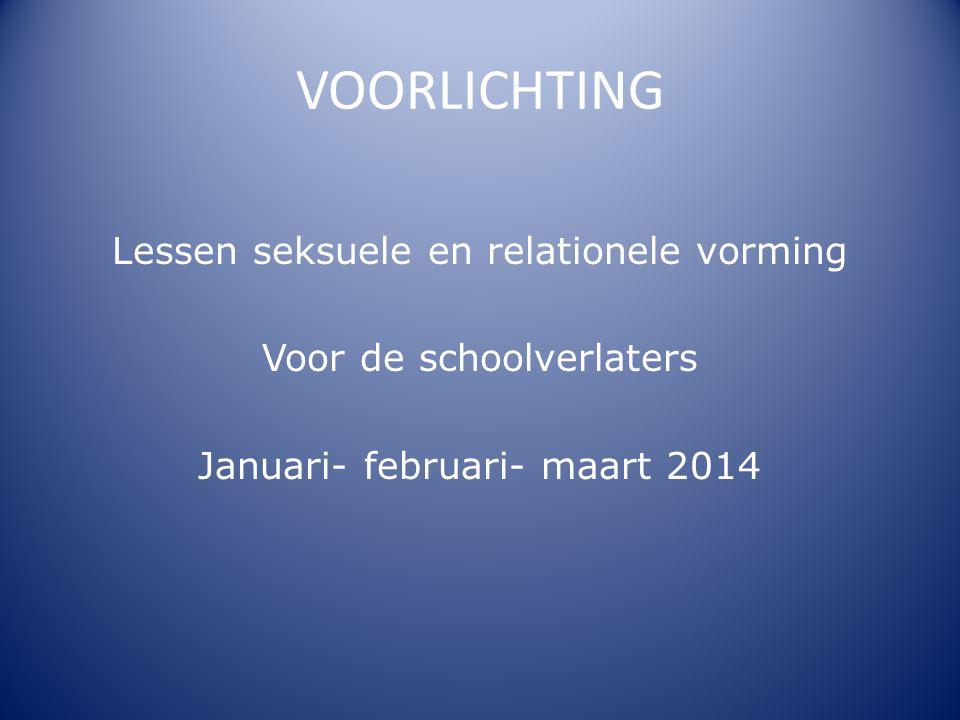 VOORLICHTING Lessen seksuele en relationele vorming Voor de schoolverlaters Januari- februari- maart 2014