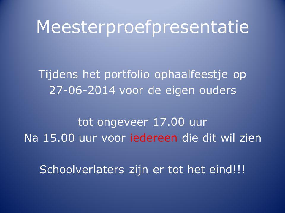 Meesterproefpresentatie Tijdens het portfolio ophaalfeestje op 27-06-2014 voor de eigen ouders tot ongeveer 17.00 uur Na 15.00 uur voor iedereen die d