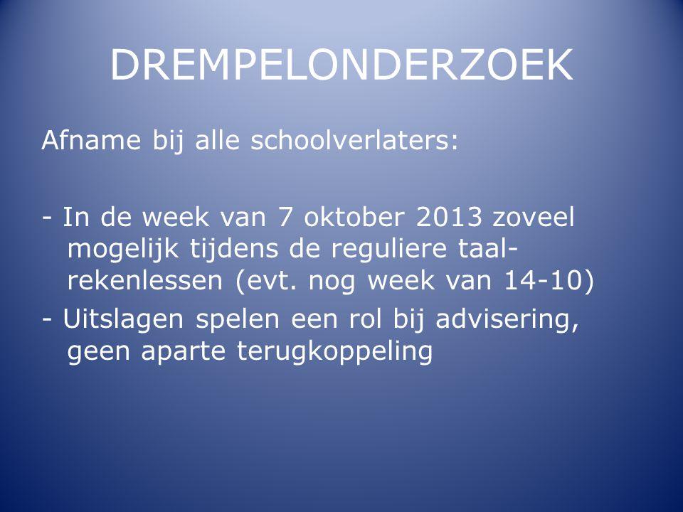 DREMPELONDERZOEK Afname bij alle schoolverlaters: - In de week van 7 oktober 2013 zoveel mogelijk tijdens de reguliere taal- rekenlessen (evt. nog wee