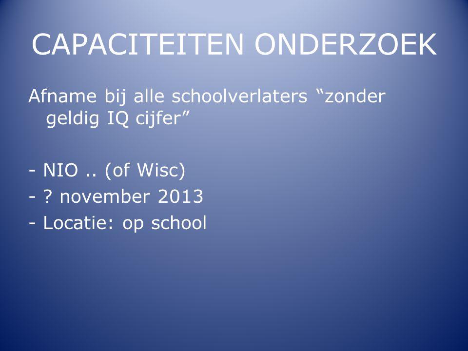 """CAPACITEITEN ONDERZOEK Afname bij alle schoolverlaters """"zonder geldig IQ cijfer"""" - NIO.. (of Wisc) - ? november 2013 - Locatie: op school"""