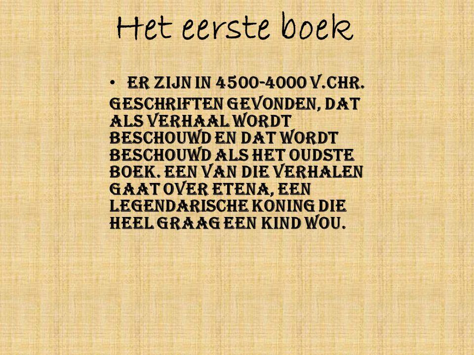 Het eerste boek • Er zijn in 4500-4000 v.Chr. geschriften gevonden, dat als verhaal wordt beschouwd en dat wordt beschouwd als het oudste boek. Een va