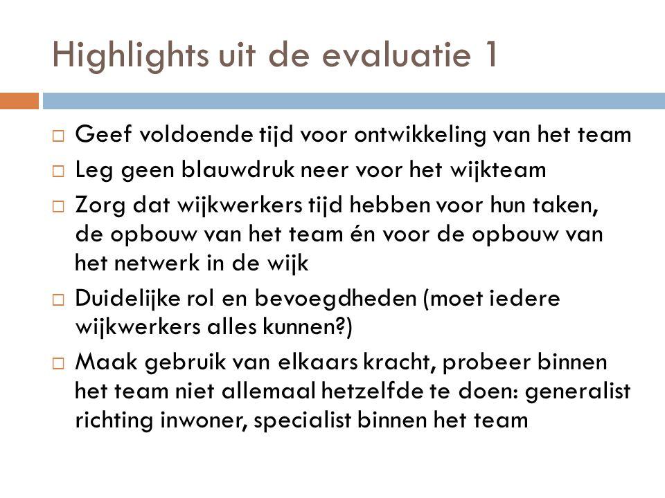 Highlights uit de evaluatie 1  Geef voldoende tijd voor ontwikkeling van het team  Leg geen blauwdruk neer voor het wijkteam  Zorg dat wijkwerkers