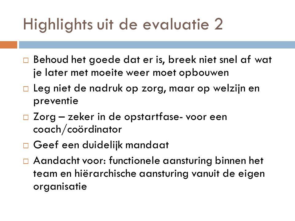 Highlights uit de evaluatie 2  Behoud het goede dat er is, breek niet snel af wat je later met moeite weer moet opbouwen  Leg niet de nadruk op zorg