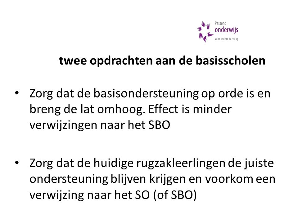 • Zorg dat de basisondersteuning op orde is en breng de lat omhoog. Effect is minder verwijzingen naar het SBO • Zorg dat de huidige rugzakleerlingen