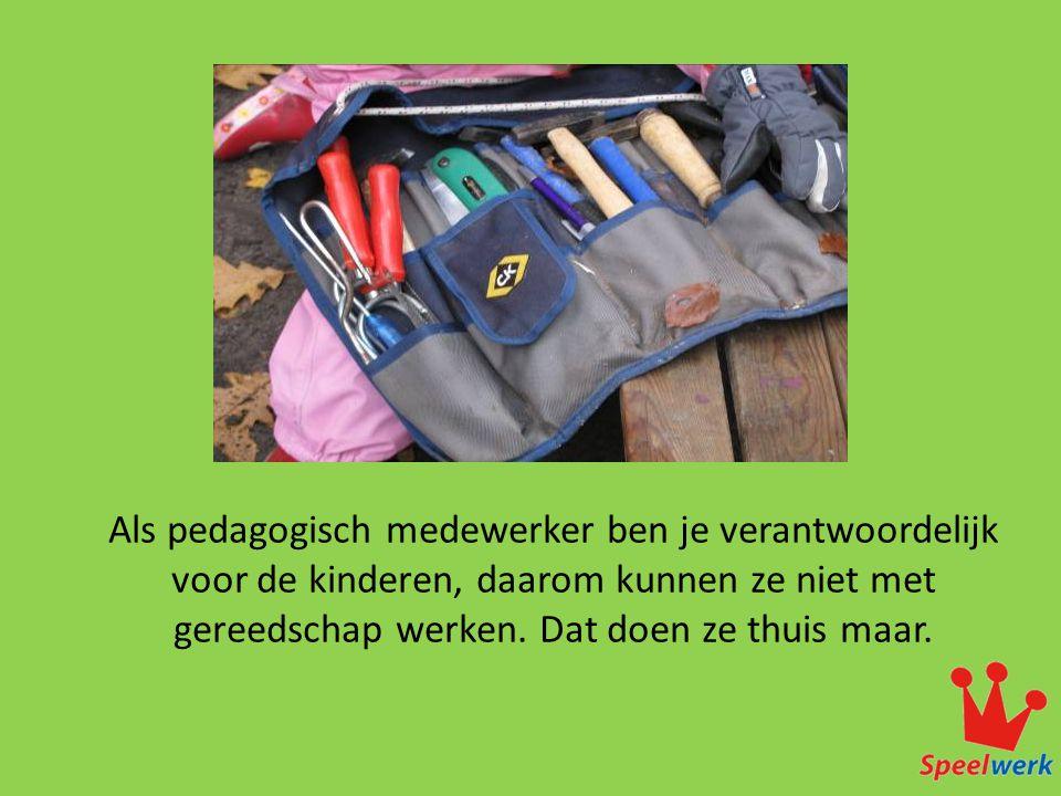Als pedagogisch medewerker ben je verantwoordelijk voor de kinderen, daarom kunnen ze niet met gereedschap werken. Dat doen ze thuis maar.