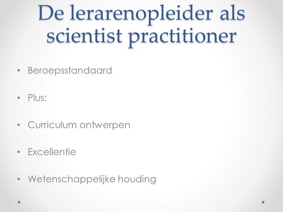 De lerarenopleider als scientist practitioner • Beroepsstandaard • Plus: • Curriculum ontwerpen • Excellentie • Wetenschappelijke houding