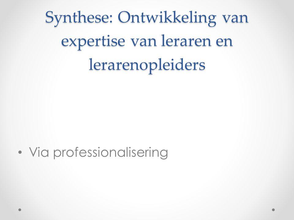 Synthese: Ontwikkeling van expertise van leraren en lerarenopleiders • Via professionalisering