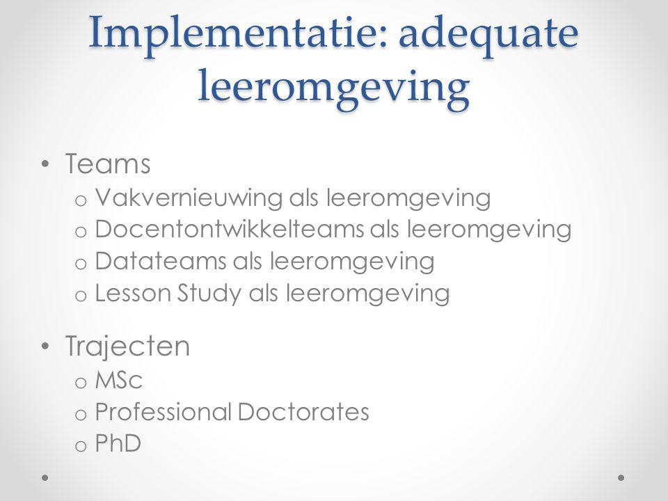 Implementatie: adequate leeromgeving • Teams o Vakvernieuwing als leeromgeving o Docentontwikkelteams als leeromgeving o Datateams als leeromgeving o