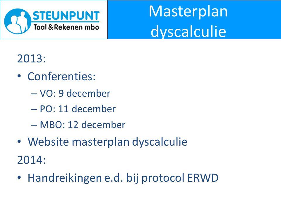 Masterplan dyscalculie 2013: • Conferenties: – VO: 9 december – PO: 11 december – MBO: 12 december • Website masterplan dyscalculie 2014: • Handreikin