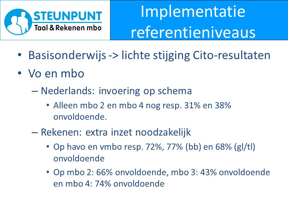 Implementatie referentieniveaus • Basisonderwijs -> lichte stijging Cito-resultaten • Vo en mbo – Nederlands: invoering op schema • Alleen mbo 2 en mb