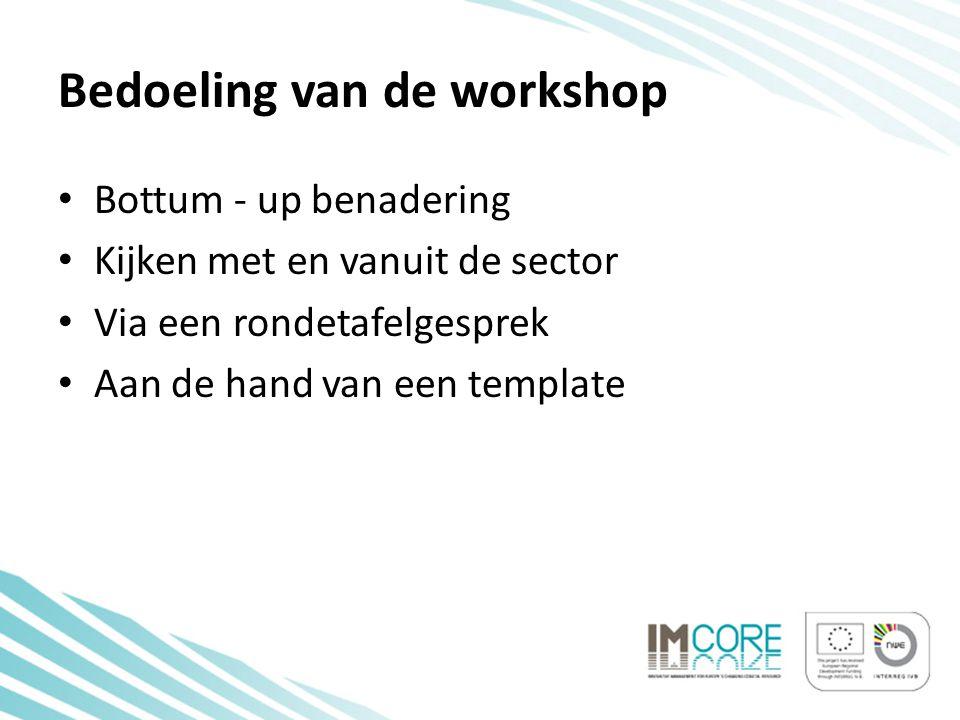 Bedoeling van de workshop • Bottum - up benadering • Kijken met en vanuit de sector • Via een rondetafelgesprek • Aan de hand van een template