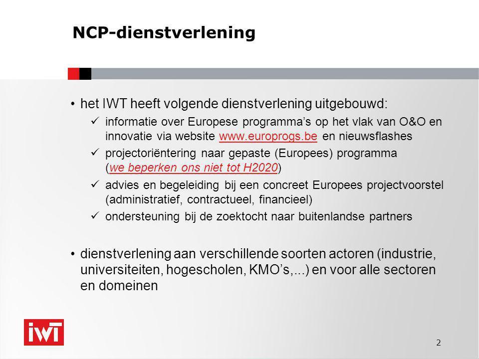 2 NCP-dienstverlening •het IWT heeft volgende dienstverlening uitgebouwd:  informatie over Europese programma's op het vlak van O&O en innovatie via website www.europrogs.be en nieuwsflasheswww.europrogs.be  projectoriëntering naar gepaste (Europees) programma (we beperken ons niet tot H2020)  advies en begeleiding bij een concreet Europees projectvoorstel (administratief, contractueel, financieel)  ondersteuning bij de zoektocht naar buitenlandse partners •dienstverlening aan verschillende soorten actoren (industrie, universiteiten, hogescholen, KMO's,...) en voor alle sectoren en domeinen