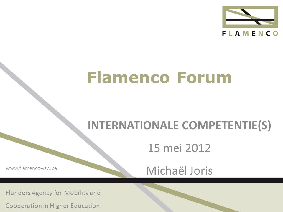 Flanders Agency for Mobility and Cooperation in Higher Education www.flamenco-vzw.be Flamenco Forum INTERNATIONALE COMPETENTIE(S) 15 mei 2012 Michaël Joris