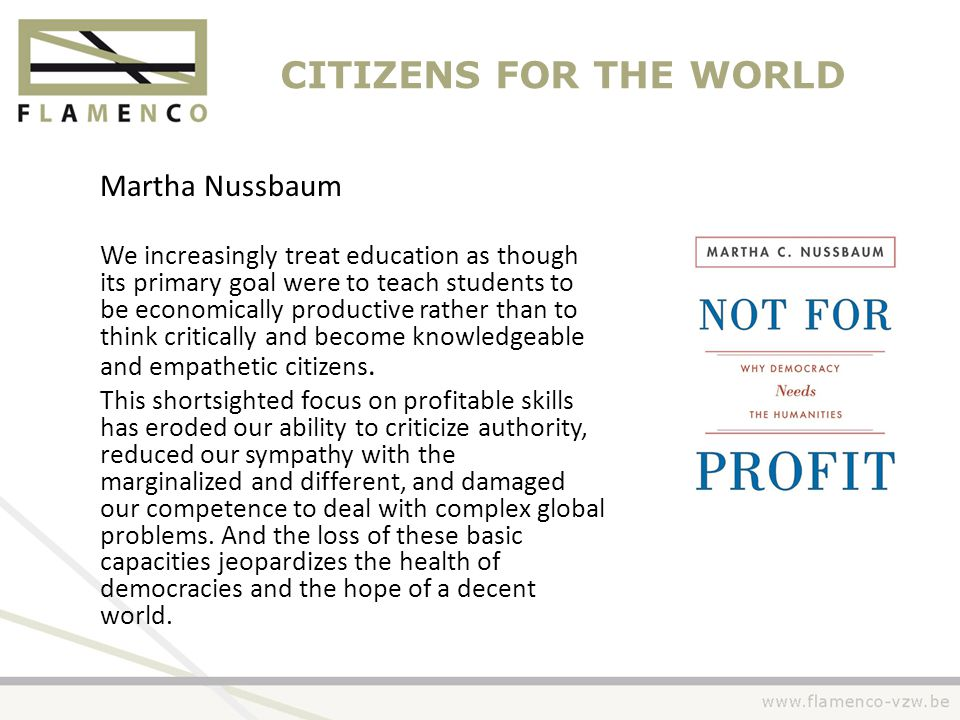 CITIZENS FOR THE WORLD Martha Nussbaum We increasingly treat education as though its primary goal were to teach students to be economically productive rather than to think critically and become knowledgeable and empathetic citizens.