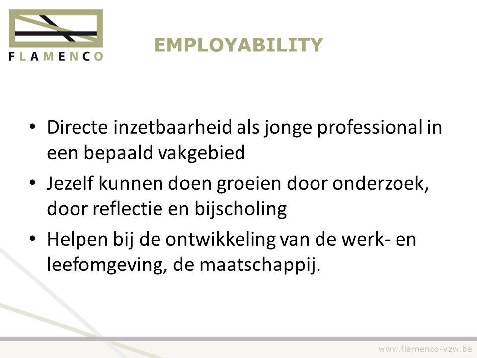 EMPLOYABILITY • Directe inzetbaarheid als jonge professional in een bepaald vakgebied • Jezelf kunnen doen groeien door onderzoek, door reflectie en b