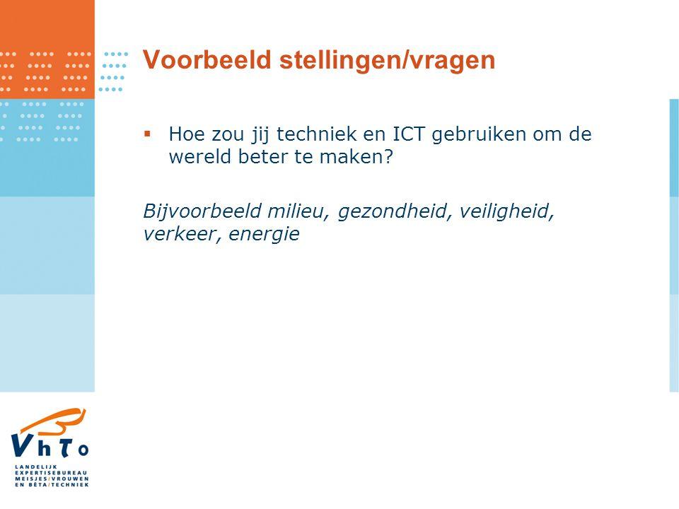 Voorbeeld stellingen/vragen  Hoe zou jij techniek en ICT gebruiken om de wereld beter te maken? Bijvoorbeeld milieu, gezondheid, veiligheid, verkeer,