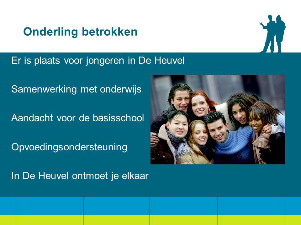 Onderling betrokken Er is plaats voor jongeren in De Heuvel Samenwerking met onderwijs Aandacht voor de basisschool Opvoedingsondersteuning In De Heuvel ontmoet je elkaar