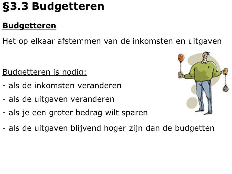 Budgetteren Het op elkaar afstemmen van de inkomsten en uitgaven - als de inkomsten veranderen Budgetteren is nodig: §3.3 Budgetteren - als de uitgave