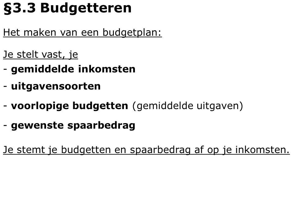 Het maken van een budgetplan: - gemiddelde inkomsten - uitgavensoorten §3.3 Budgetteren - voorlopige budgetten (gemiddelde uitgaven) - gewenste spaarb