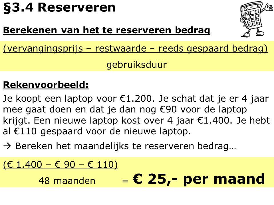 Berekenen van het te reserveren bedrag (vervangingsprijs – restwaarde – reeds gespaard bedrag) gebruiksduur Rekenvoorbeeld: §3.4 Reserveren Je koopt e