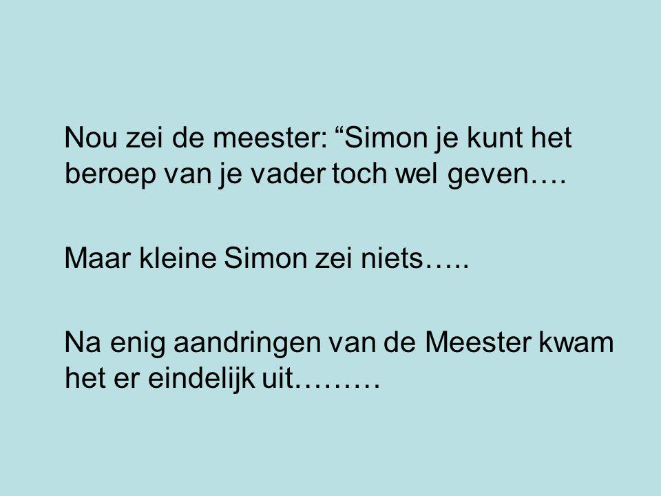"""Nou zei de meester: """"Simon je kunt het beroep van je vader toch wel geven…. Maar kleine Simon zei niets….. Na enig aandringen van de Meester kwam het"""