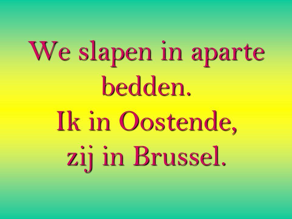We slapen in aparte bedden. Ik in Oostende, zij in Brussel.